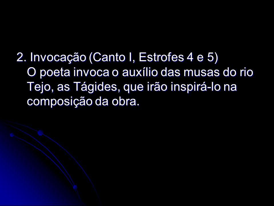 2. Invocação (Canto I, Estrofes 4 e 5) O poeta invoca o auxílio das musas do rio Tejo, as Tágides, que irão inspirá-lo na composição da obra.