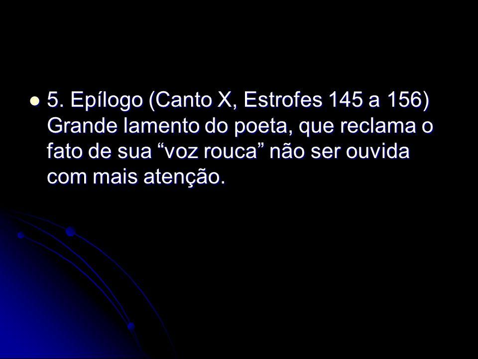 5. Epílogo (Canto X, Estrofes 145 a 156) Grande lamento do poeta, que reclama o fato de sua voz rouca não ser ouvida com mais atenção. 5. Epílogo (Can