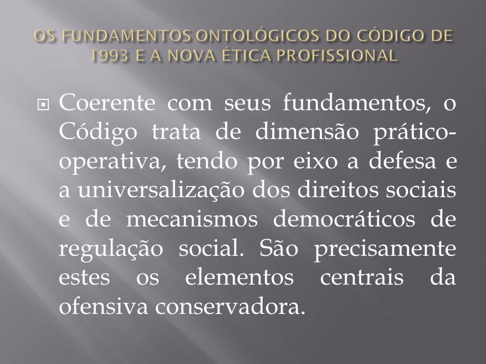 Coerente com seus fundamentos, o Código trata de dimensão prático- operativa, tendo por eixo a defesa e a universalização dos direitos sociais e de me