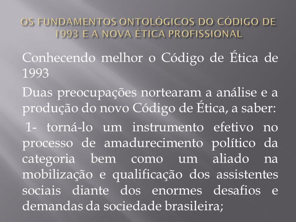 Conhecendo melhor o Código de Ética de 1993 Duas preocupações nortearam a análise e a produção do novo Código de Ética, a saber: 1- torná-lo um instru