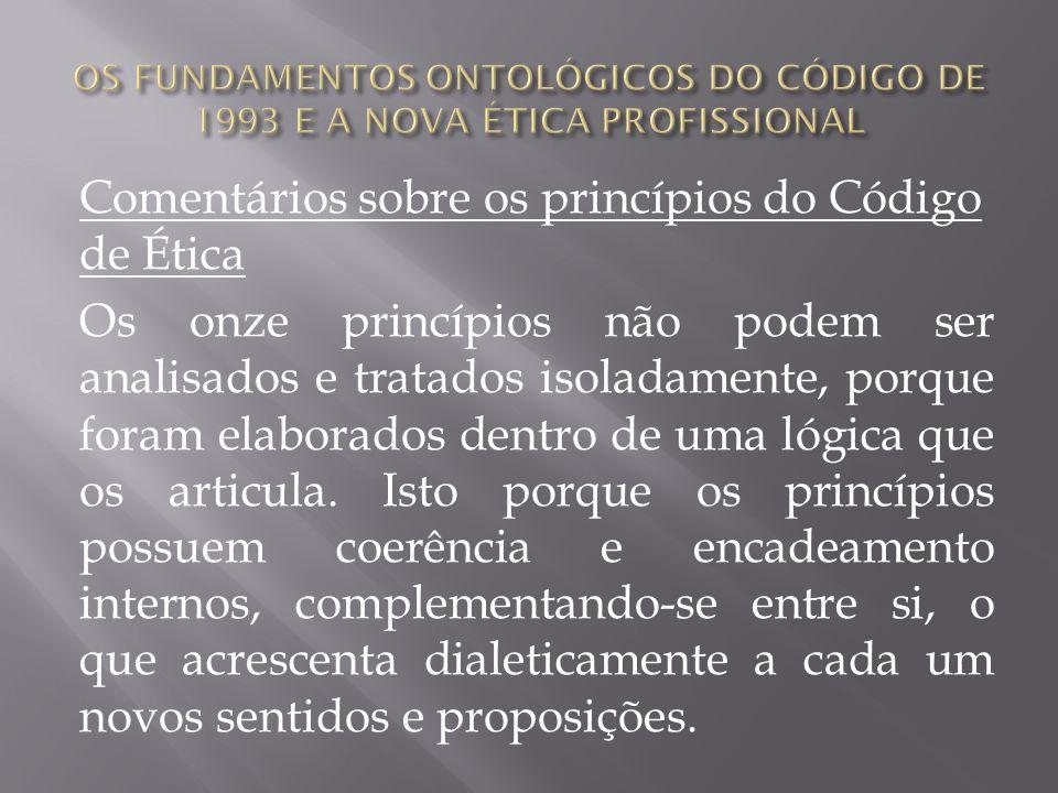 Comentários sobre os princípios do Código de Ética Os onze princípios não podem ser analisados e tratados isoladamente, porque foram elaborados dentro