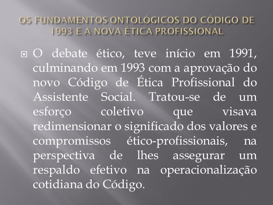 O debate ético, teve início em 1991, culminando em 1993 com a aprovação do novo Código de Ética Profissional do Assistente Social. Tratou-se de um esf