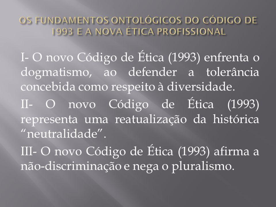 I- O novo Código de Ética (1993) enfrenta o dogmatismo, ao defender a tolerância concebida como respeito à diversidade. II- O novo Código de Ética (19