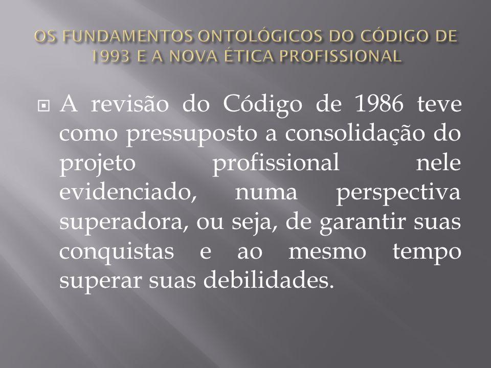 A revisão do Código de 1986 teve como pressuposto a consolidação do projeto profissional nele evidenciado, numa perspectiva superadora, ou seja, de ga