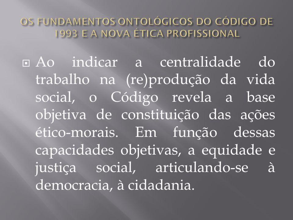 Ao indicar a centralidade do trabalho na (re)produção da vida social, o Código revela a base objetiva de constituição das ações ético-morais. Em funçã