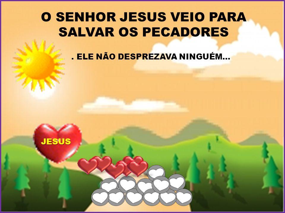 . ELE NÃO DESPREZAVA NINGUÉM... O SENHOR JESUS VEIO PARA SALVAR OS PECADORES JESUS