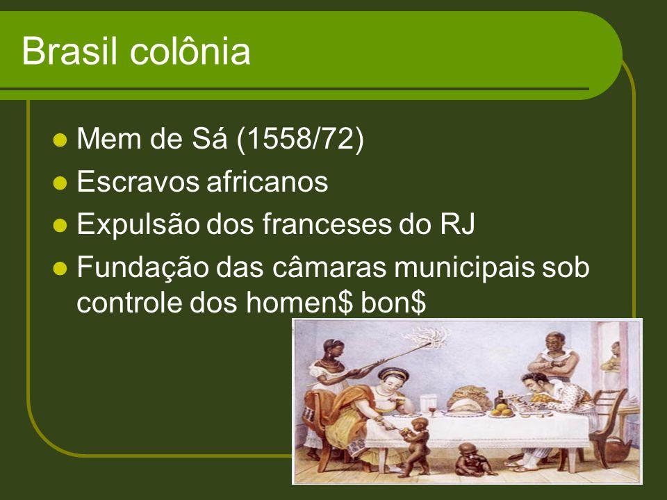 Brasil colônia Mem de Sá (1558/72) Escravos africanos Expulsão dos franceses do RJ Fundação das câmaras municipais sob controle dos homen$ bon$