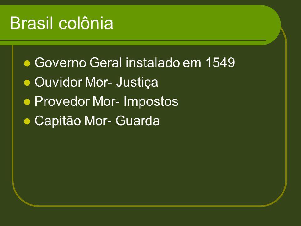 Brasil colônia Governo Geral instalado em 1549 Ouvidor Mor- Justiça Provedor Mor- Impostos Capitão Mor- Guarda