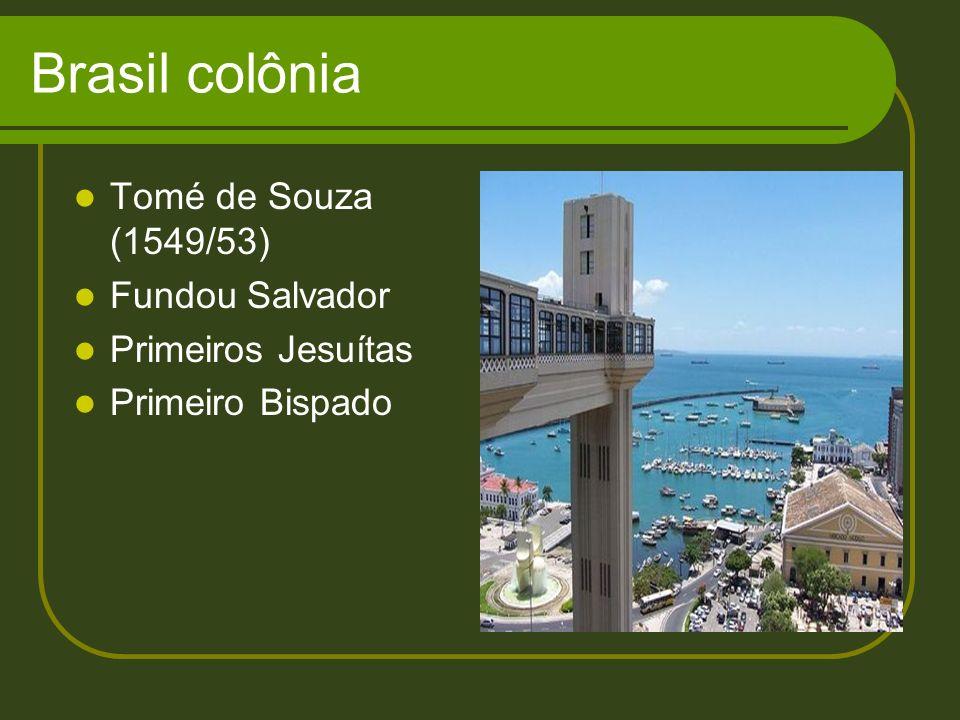 Brasil colônia Tomé de Souza (1549/53) Fundou Salvador Primeiros Jesuítas Primeiro Bispado