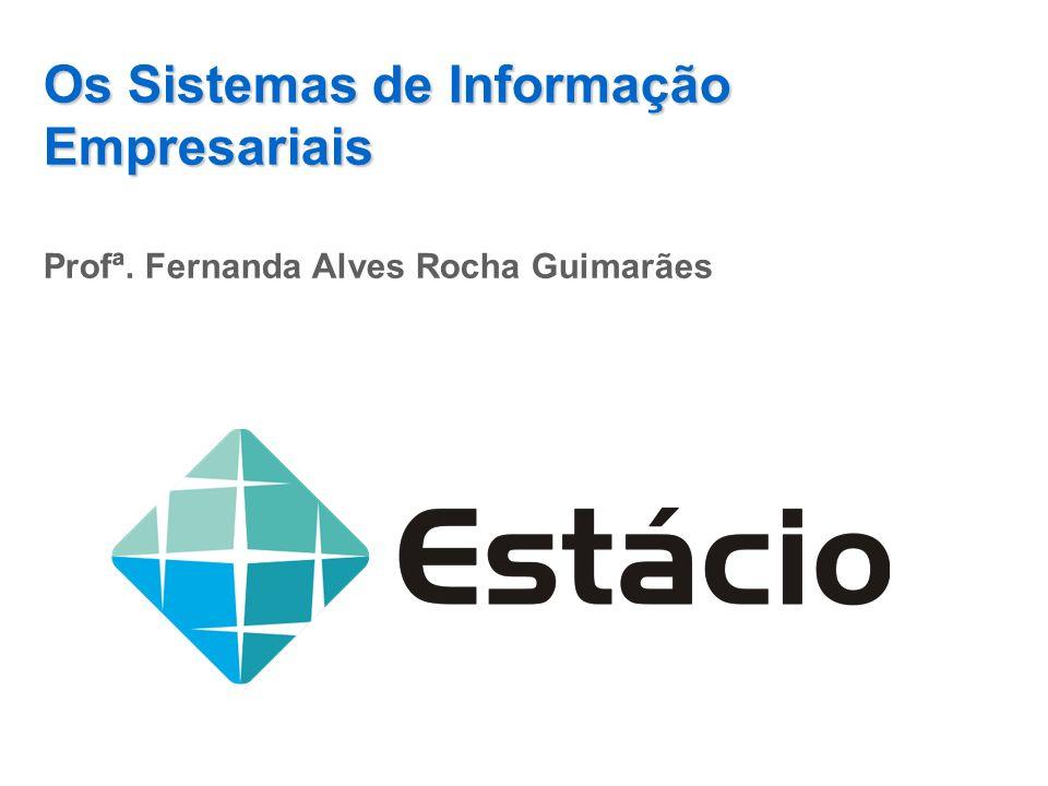 Os Sistemas de Informação Empresariais Profª. Fernanda Alves Rocha Guimarães