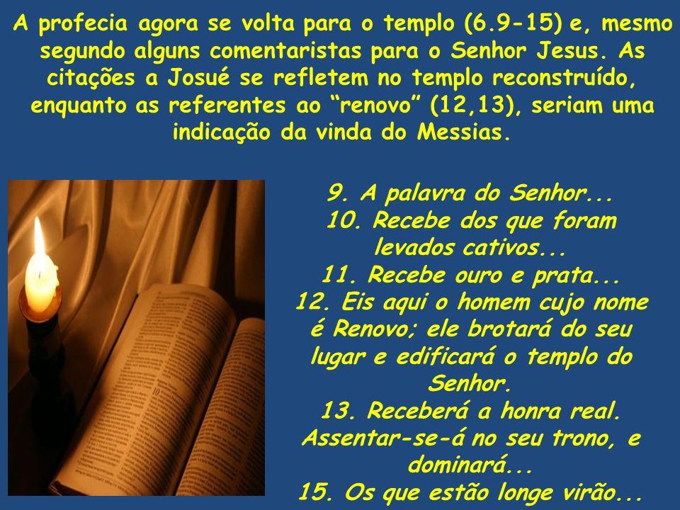 9. A palavra do Senhor... 10. Recebe dos que foram levados cativos... 11. Recebe ouro e prata... 12. Eis aqui o homem cujo nome é Renovo; ele brotará
