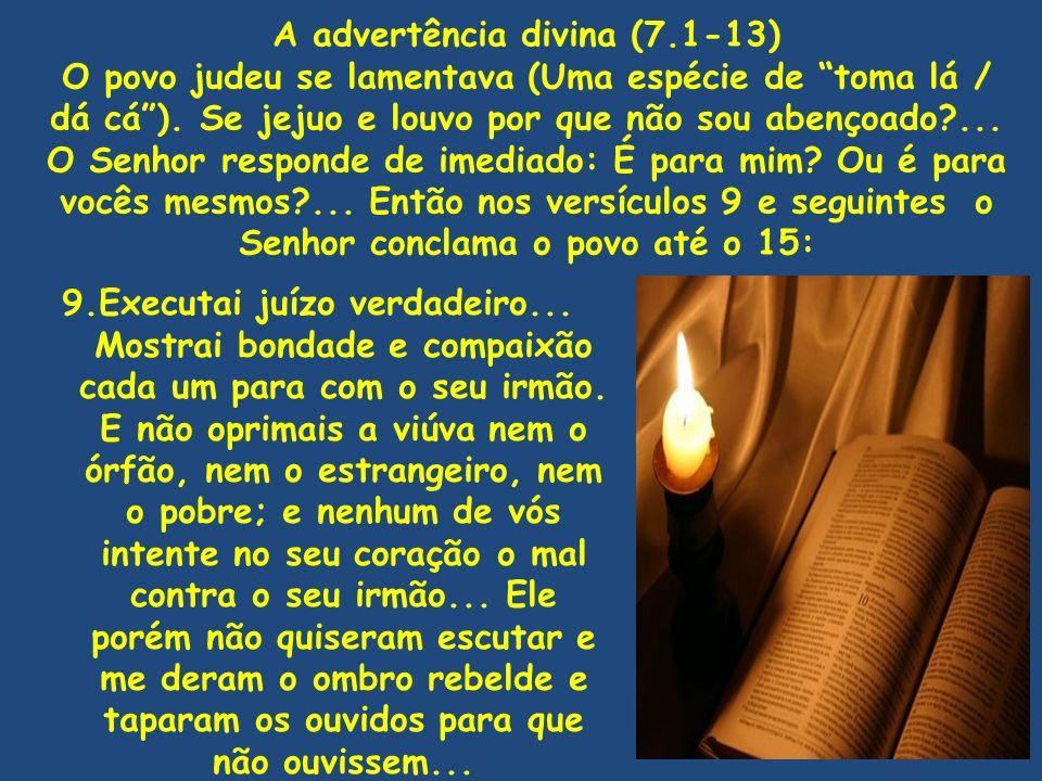 A advertência divina (7.1-13) O povo judeu se lamentava (Uma espécie de toma lá / dá cá). Se jejuo e louvo por que não sou abençoado?... O Senhor resp