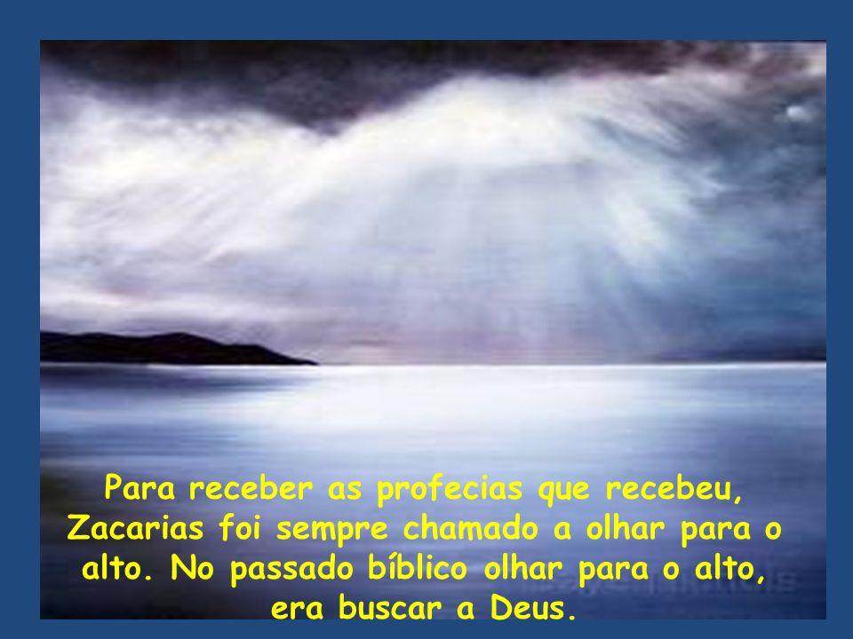Para receber as profecias que recebeu, Zacarias foi sempre chamado a olhar para o alto. No passado bíblico olhar para o alto, era buscar a Deus.