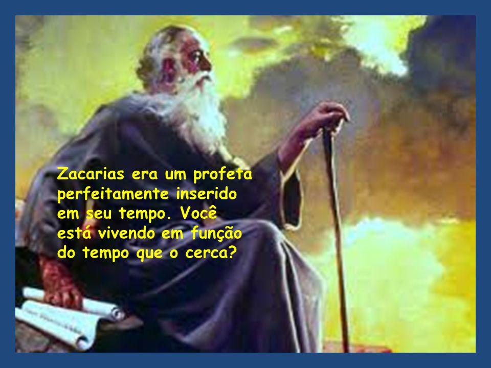 Zacarias era um profeta perfeitamente inserido em seu tempo. Você está vivendo em função do tempo que o cerca?