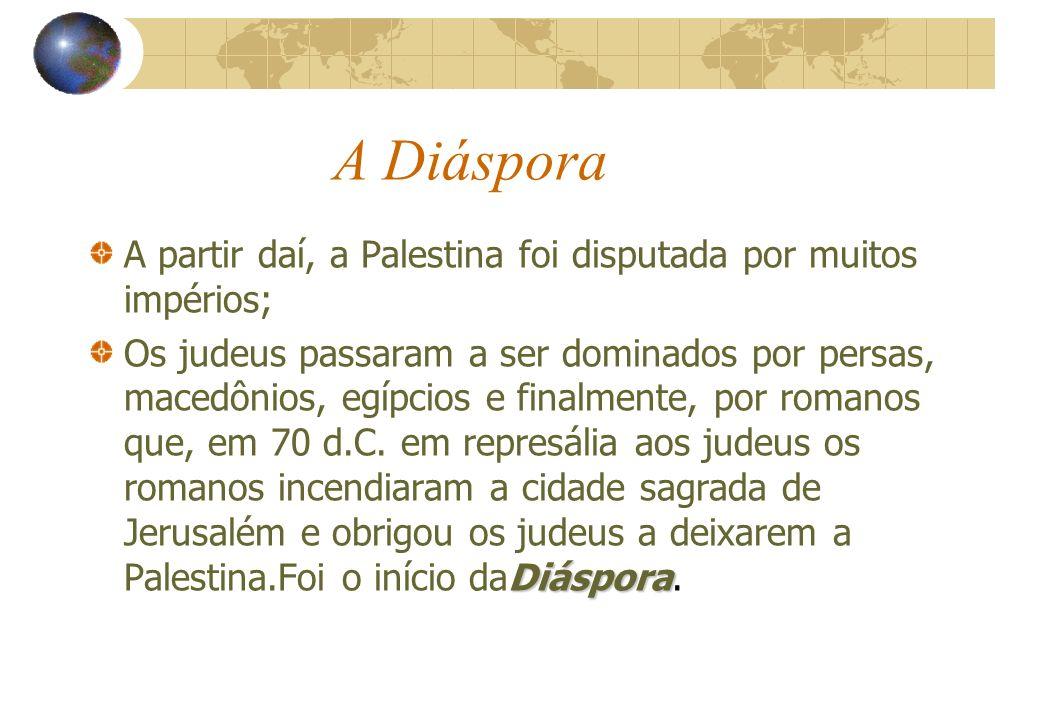 A Diáspora A partir daí, a Palestina foi disputada por muitos impérios; Diáspora Os judeus passaram a ser dominados por persas, macedônios, egípcios e