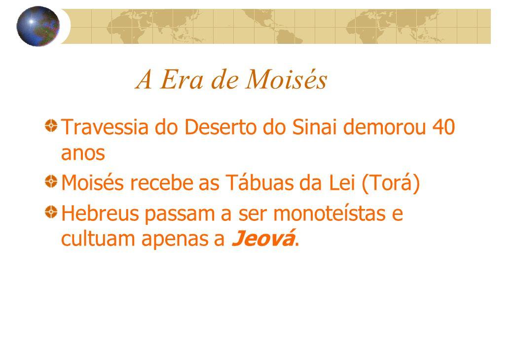 A Era de Moisés Travessia do Deserto do Sinai demorou 40 anos Moisés recebe as Tábuas da Lei (Torá) Hebreus passam a ser monoteístas e cultuam apenas