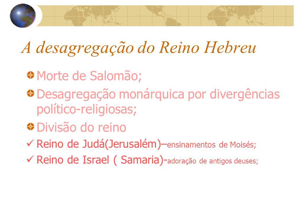 A desagregação do Reino Hebreu Morte de Salomão; Desagregação monárquica por divergências político-religiosas; Divisão do reino Reino de Judá(Jerusalé