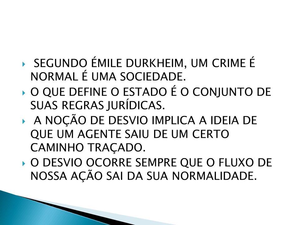 SEGUNDO ÉMILE DURKHEIM, UM CRIME É NORMAL É UMA SOCIEDADE. O QUE DEFINE O ESTADO É O CONJUNTO DE SUAS REGRAS JURÍDICAS. A NOÇÃO DE DESVIO IMPLICA A ID