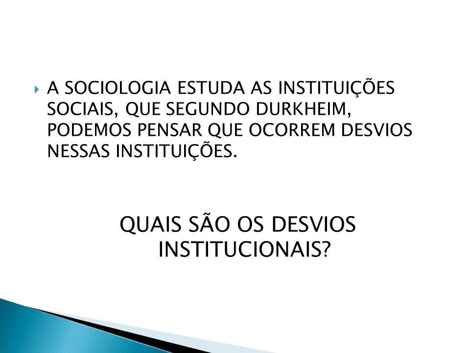 A SOCIOLOGIA ESTUDA AS INSTITUIÇÕES SOCIAIS, QUE SEGUNDO DURKHEIM, PODEMOS PENSAR QUE OCORREM DESVIOS NESSAS INSTITUIÇÕES. QUAIS SÃO OS DESVIOS INSTIT