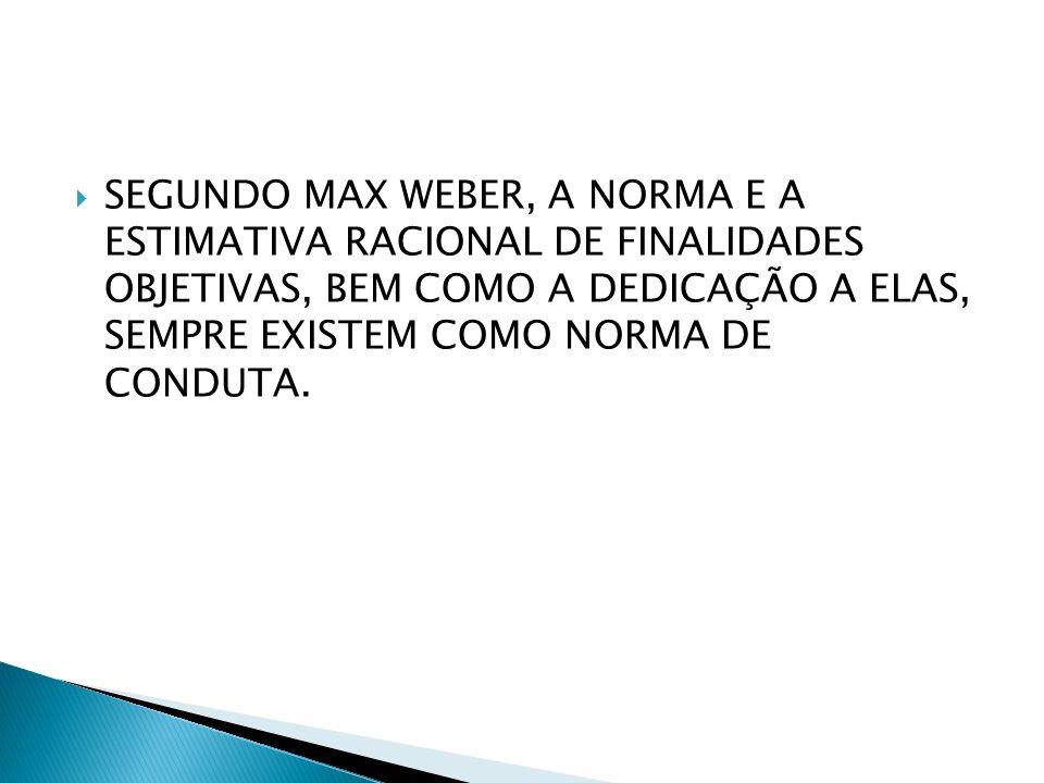 SEGUNDO MAX WEBER, A NORMA E A ESTIMATIVA RACIONAL DE FINALIDADES OBJETIVAS, BEM COMO A DEDICAÇÃO A ELAS, SEMPRE EXISTEM COMO NORMA DE CONDUTA.