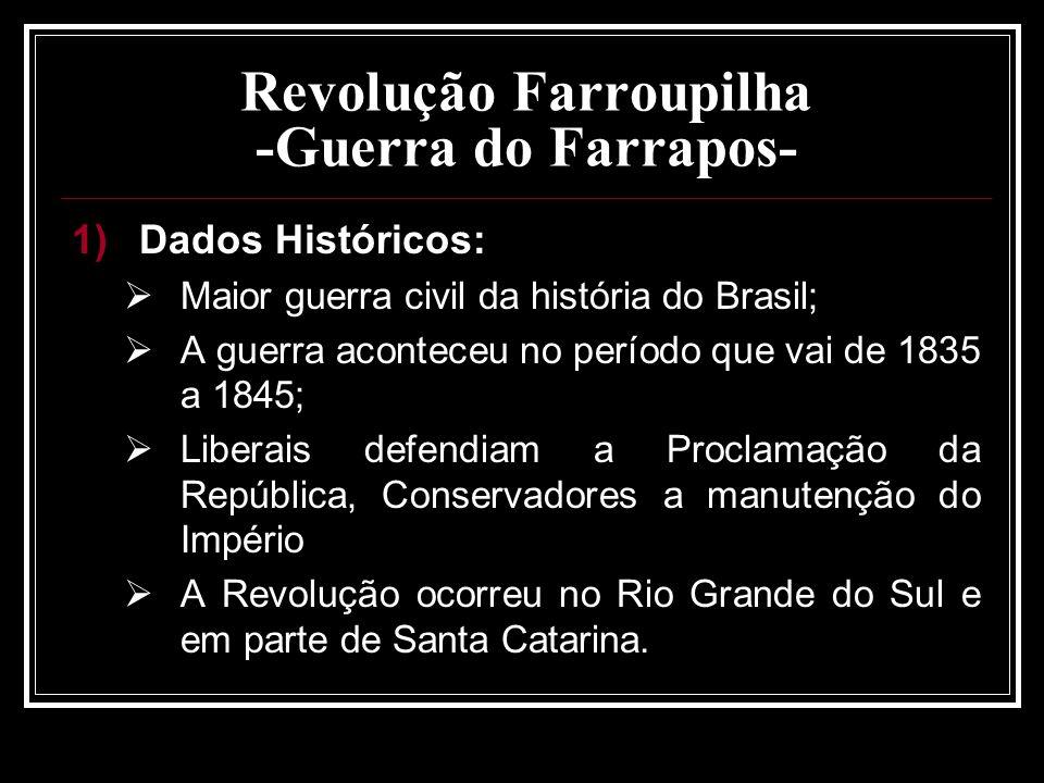 Revolução Farroupilha -Guerra do Farrapos- 1)Dados Históricos: Maior guerra civil da história do Brasil; A guerra aconteceu no período que vai de 1835