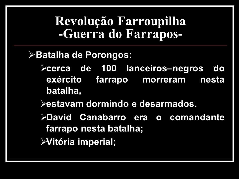 Revolução Farroupilha -Guerra do Farrapos- Batalha de Porongos: cerca de 100 lanceiros–negros do exército farrapo morreram nesta batalha, estavam dorm