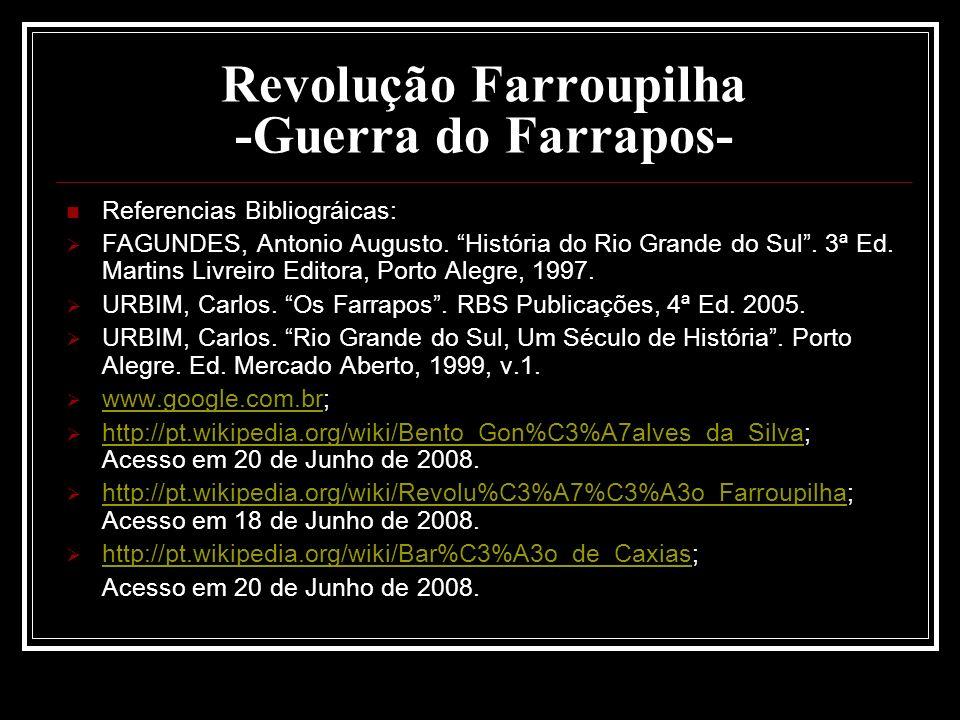 Revolução Farroupilha -Guerra do Farrapos- Referencias Bibliográicas: FAGUNDES, Antonio Augusto. História do Rio Grande do Sul. 3ª Ed. Martins Livreir