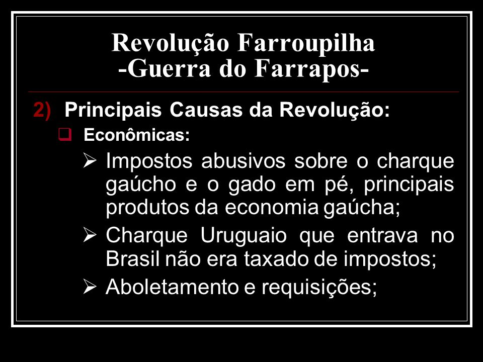 Revolução Farroupilha -Guerra do Farrapos- 2)Principais Causas da Revolução: Econômicas: Impostos abusivos sobre o charque gaúcho e o gado em pé, prin
