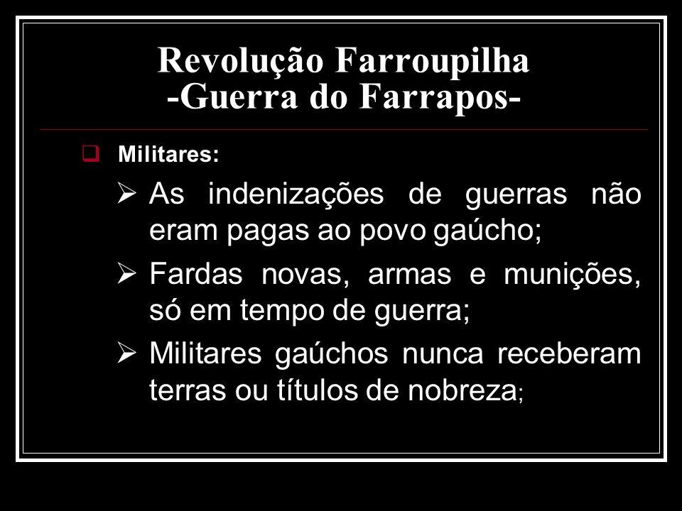 Revolução Farroupilha -Guerra do Farrapos- Militares: As indenizações de guerras não eram pagas ao povo gaúcho; Fardas novas, armas e munições, só em