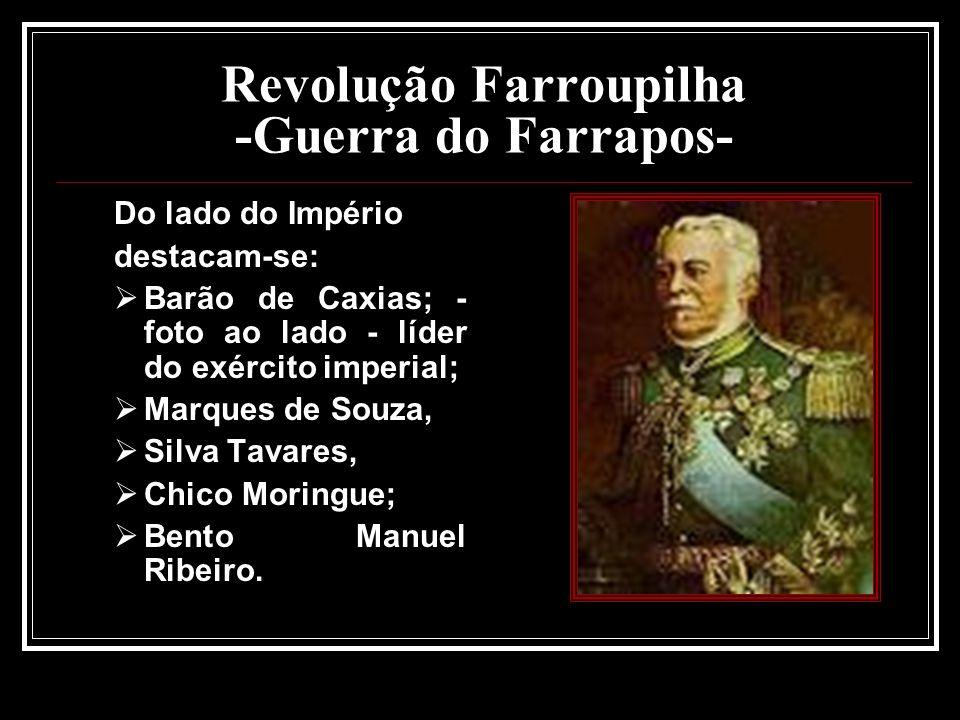 Revolução Farroupilha -Guerra do Farrapos- Do lado do Império destacam-se: Barão de Caxias; - foto ao lado - líder do exército imperial; Marques de So