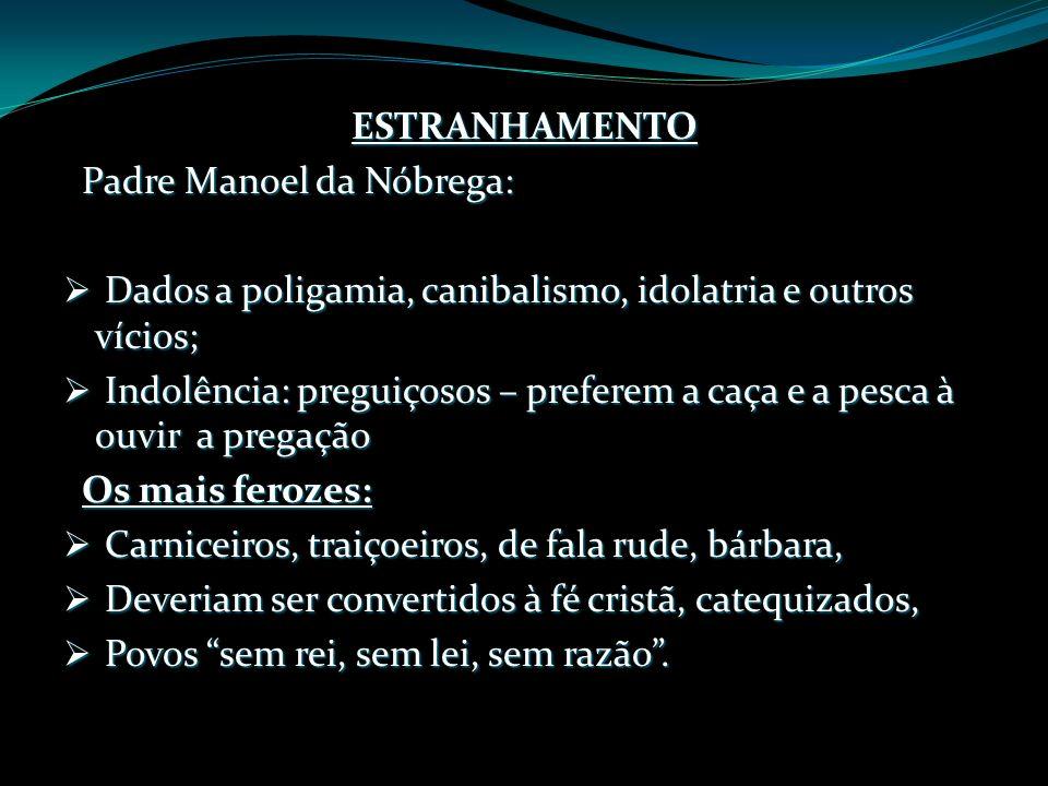 ESTRANHAMENTO Padre Manoel da Nóbrega: Dados a poligamia, canibalismo, idolatria e outros vícios; Dados a poligamia, canibalismo, idolatria e outros v
