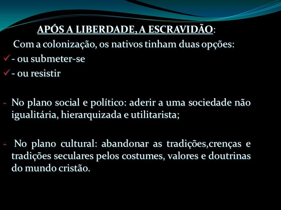 APÓS A LIBERDADE, A ESCRAVIDÃO APÓS A LIBERDADE, A ESCRAVIDÃO: Com a colonização, os nativos tinham duas opções: - ou submeter-se - ou submeter-se - o
