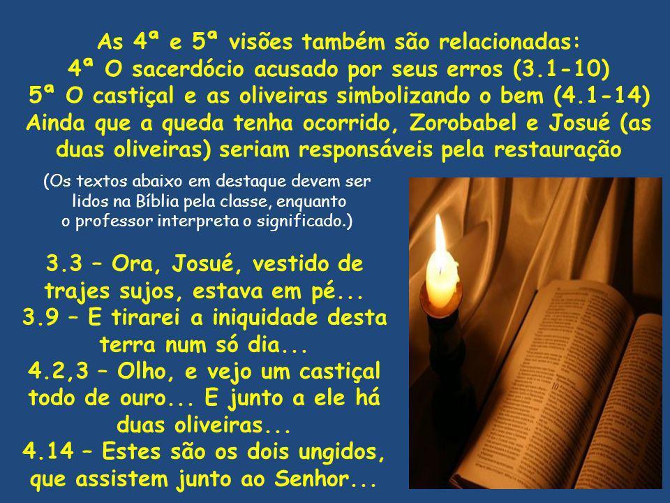 As 4ª e 5ª visões também são relacionadas: 4ª O sacerdócio acusado por seus erros (3.1-10) 5ª O castiçal e as oliveiras simbolizando o bem (4.1-14) Ai