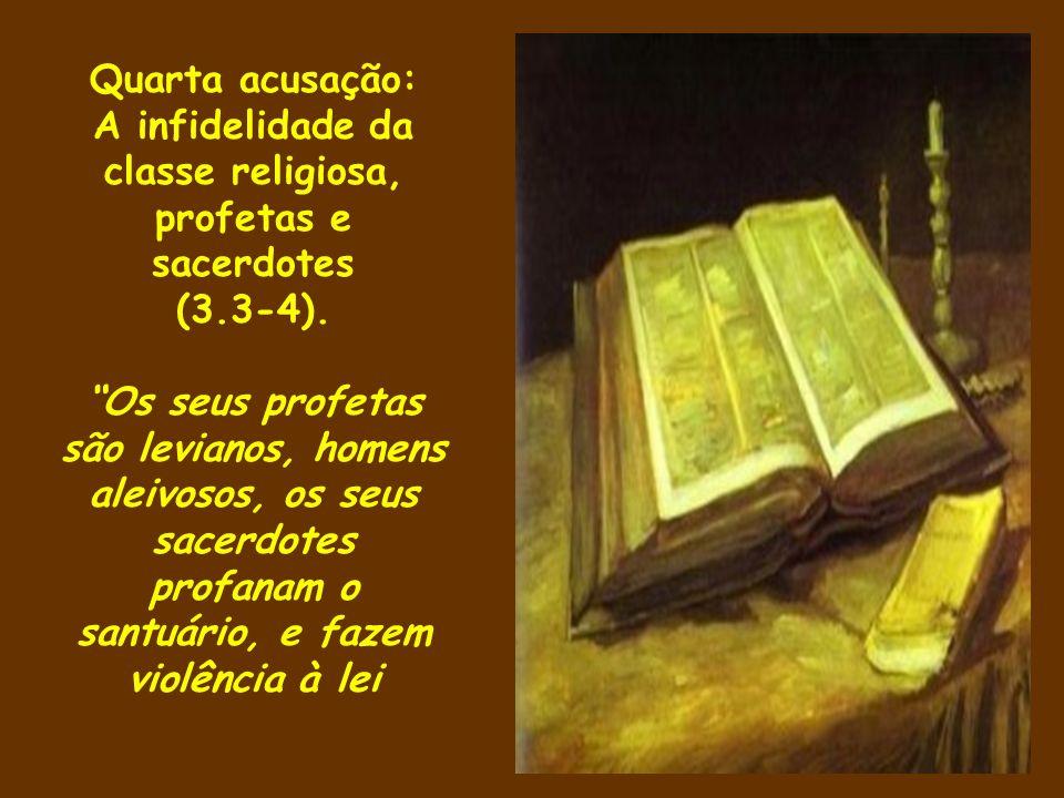 Quarta acusação: A infidelidade da classe religiosa, profetas e sacerdotes (3.3-4). Os seus profetas são levianos, homens aleivosos, os seus sacerdote