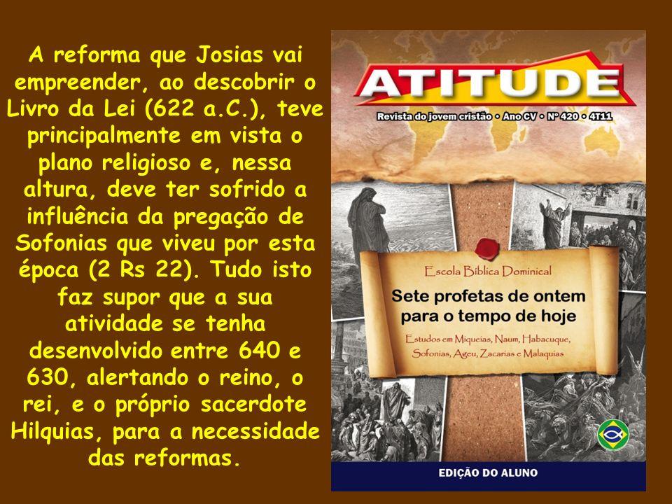 A reforma que Josias vai empreender, ao descobrir o Livro da Lei (622 a.C.), teve principalmente em vista o plano religioso e, nessa altura, deve ter