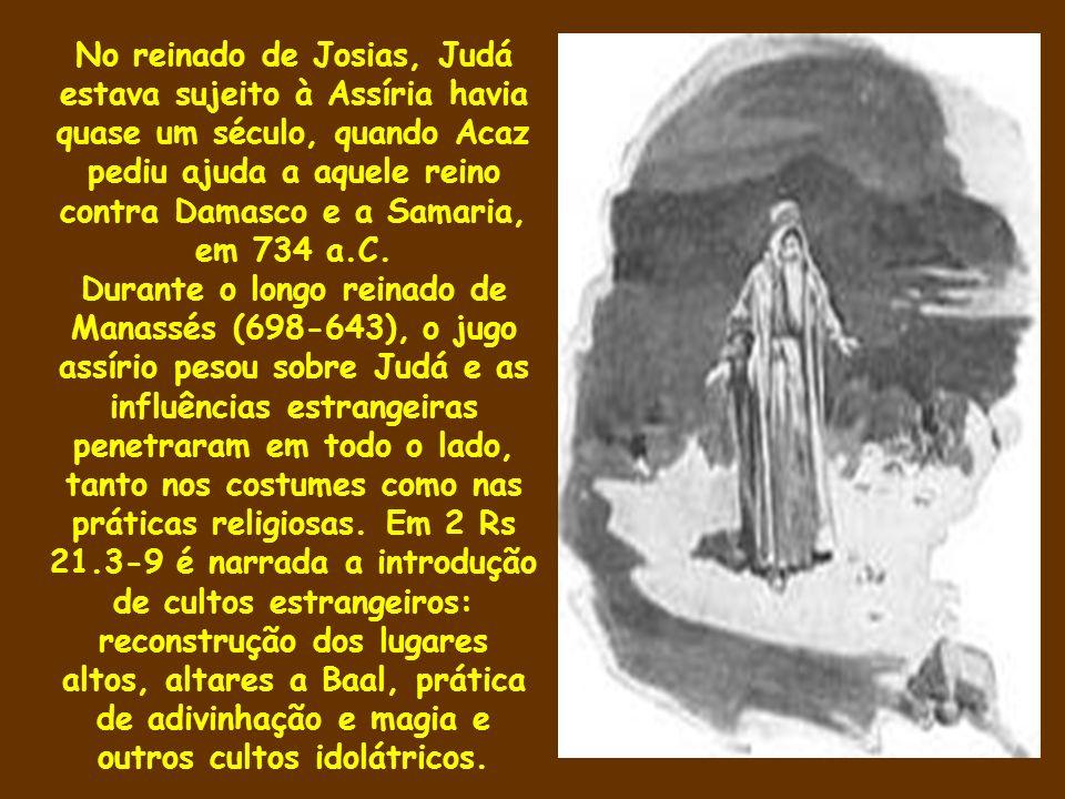 No reinado de Josias, Judá estava sujeito à Assíria havia quase um século, quando Acaz pediu ajuda a aquele reino contra Damasco e a Samaria, em 734 a