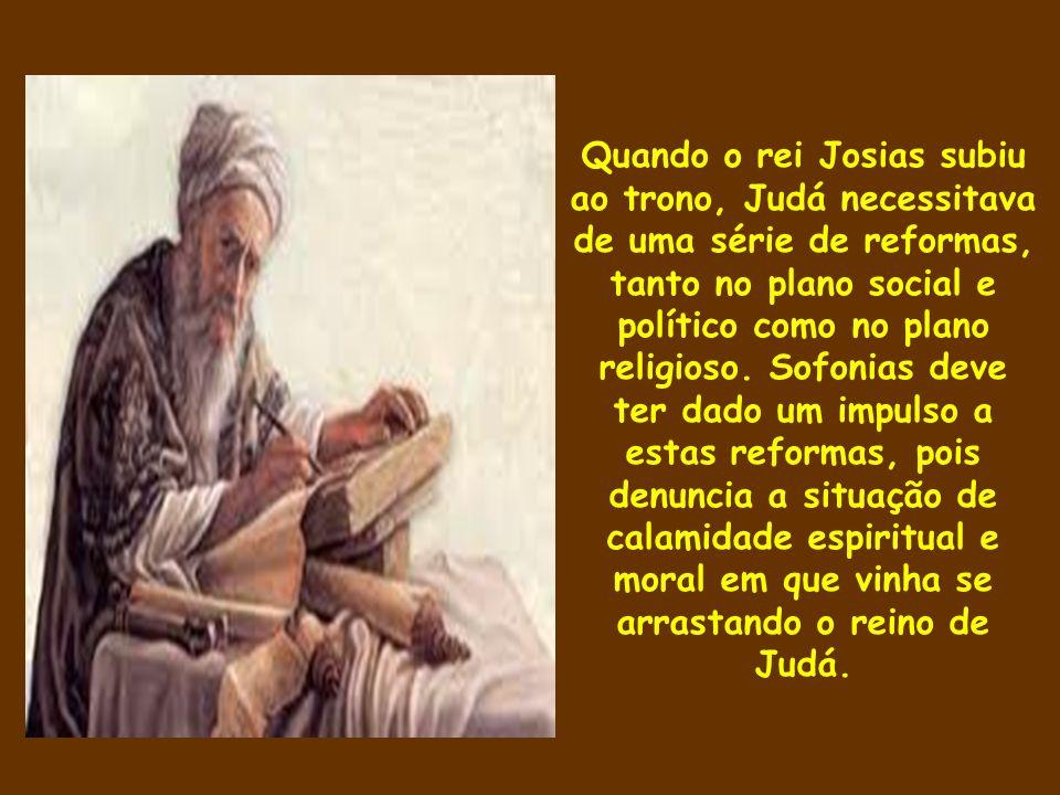 Quando o rei Josias subiu ao trono, Judá necessitava de uma série de reformas, tanto no plano social e político como no plano religioso. Sofonias deve