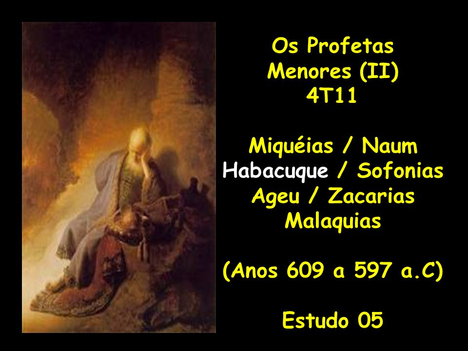 Os Profetas Menores (II) 4T11 Miquéias / Naum Habacuque / Sofonias Ageu / Zacarias Malaquias (Anos 609 a 597 a.C) Estudo 05