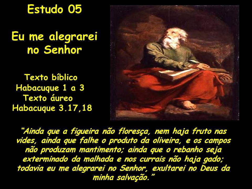 Texto bíblico Habacuque 1 a 3 Texto áureo Habacuque 3.17,18 Ainda que a figueira não floresça, nem haja fruto nas vides, ainda que falhe o produto da