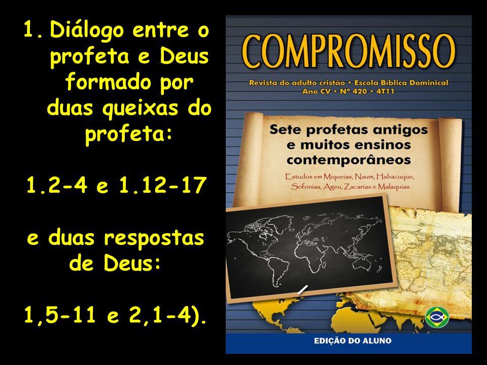1.Diálogo entre o profeta e Deus formado por duas queixas do profeta: 1.2-4 e 1.12-17 e duas respostas de Deus: 1,5-11 e 2,1-4).