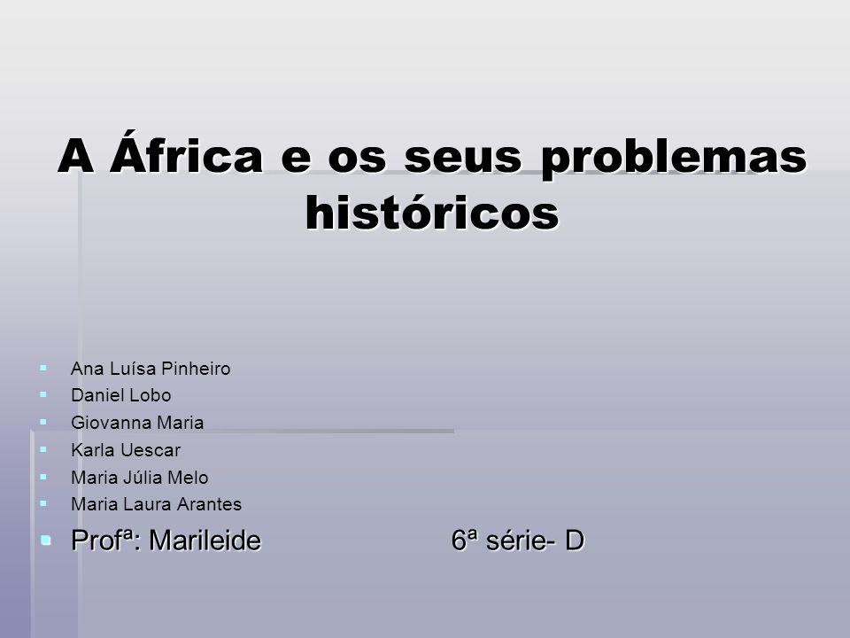 A África e os seus problemas históricos Ana Luísa Pinheiro Daniel Lobo Giovanna Maria Karla Uescar Maria Júlia Melo Maria Laura Arantes Profª: Marilei