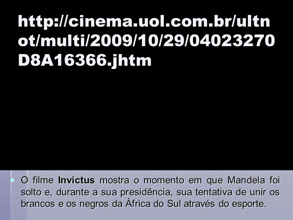 http://cinema.uol.com.br/ultn ot/multi/2009/10/29/04023270 D8A16366.jhtm O filme Invictus mostra o momento em que Mandela foi solto e, durante a sua p