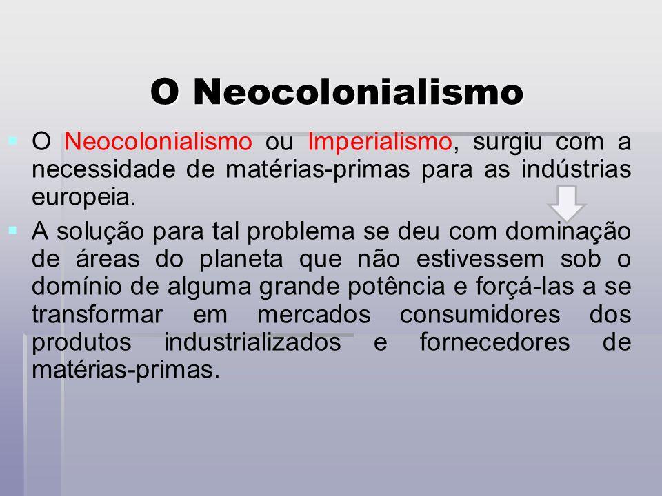 O Neocolonialismo O Neocolonialismo ou Imperialismo, surgiu com a necessidade de matérias-primas para as indústrias europeia. A solução para tal probl
