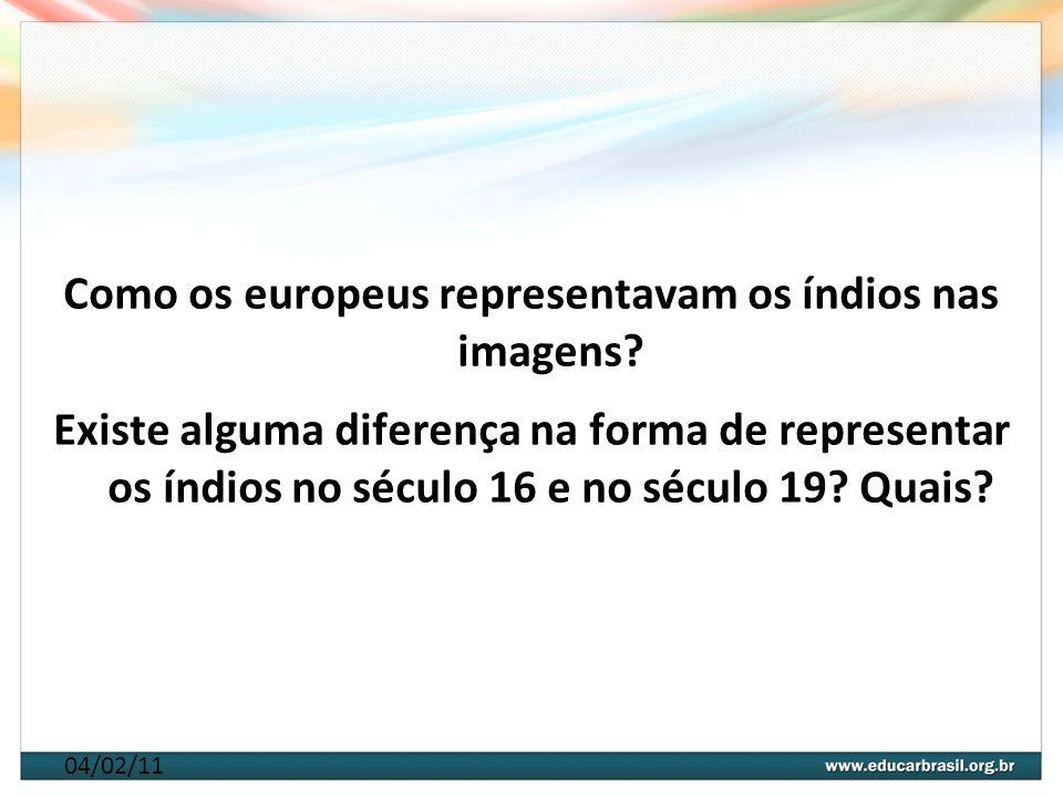 04/02/11 Como os europeus representavam os índios nas imagens? Existe alguma diferença na forma de representar os índios no século 16 e no século 19?