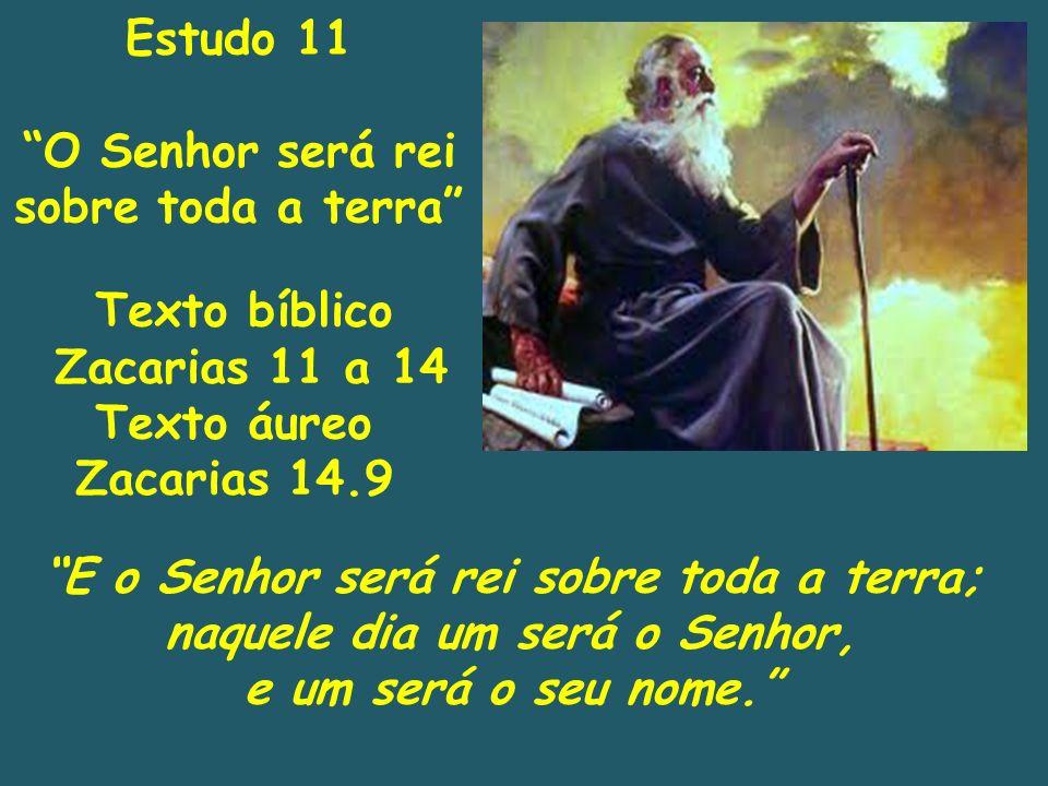 Texto bíblico Zacarias 11 a 14 Texto áureo Zacarias 14.9 E o Senhor será rei sobre toda a terra; naquele dia um será o Senhor, e um será o seu nome. E