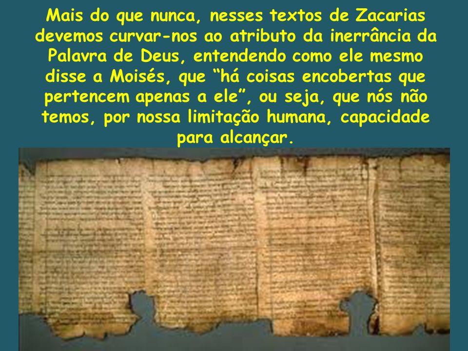 Mais do que nunca, nesses textos de Zacarias devemos curvar-nos ao atributo da inerrância da Palavra de Deus, entendendo como ele mesmo disse a Moisés
