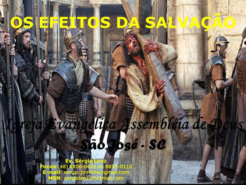 OS EFEITOS DA SALVAÇÃO Ev. Sérgio Lenz Fones (48) 8856-0625 ou 8855-0110 E-mail: sergio.joinville@gmail.com MSN: sergiolenz@hotmail.com Igreja Evangél