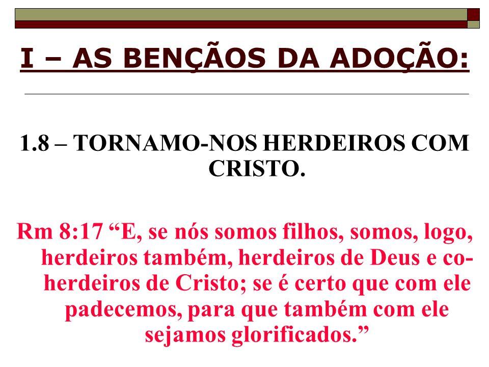 I – AS BENÇÃOS DA ADOÇÃO: 1.8 – TORNAMO-NOS HERDEIROS COM CRISTO. Rm 8:17 E, se nós somos filhos, somos, logo, herdeiros também, herdeiros de Deus e c