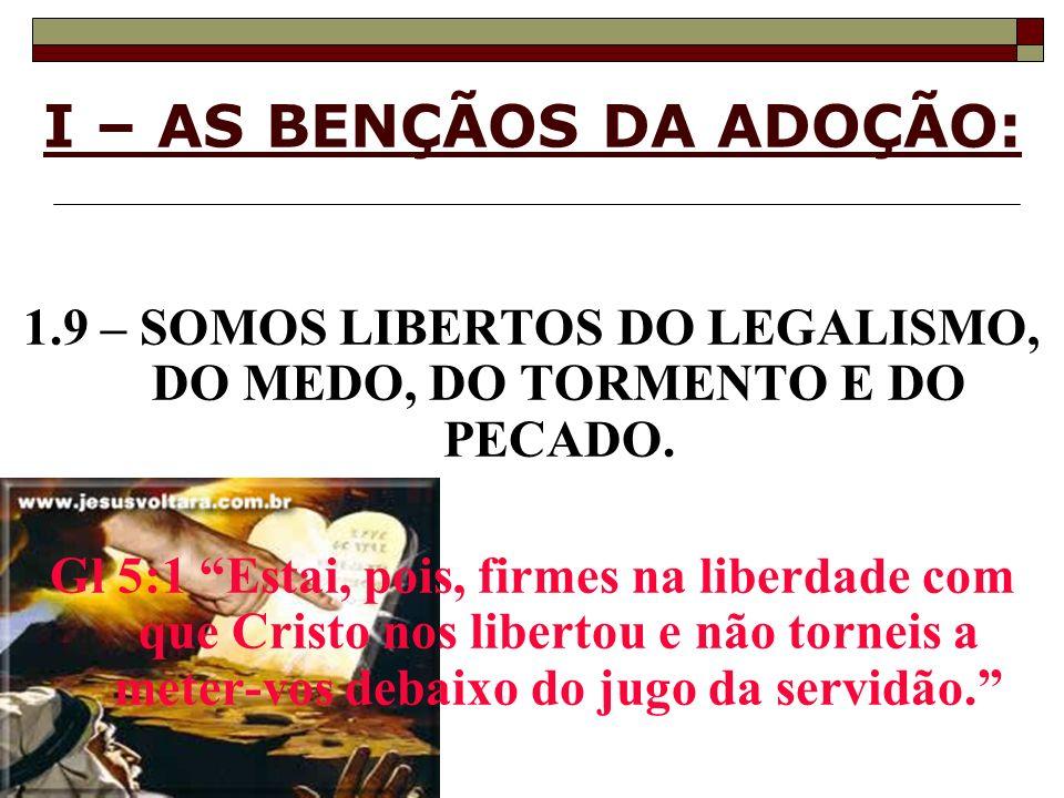 I – AS BENÇÃOS DA ADOÇÃO: 1.9 – SOMOS LIBERTOS DO LEGALISMO, DO MEDO, DO TORMENTO E DO PECADO. Gl 5:1 Estai, pois, firmes na liberdade com que Cristo