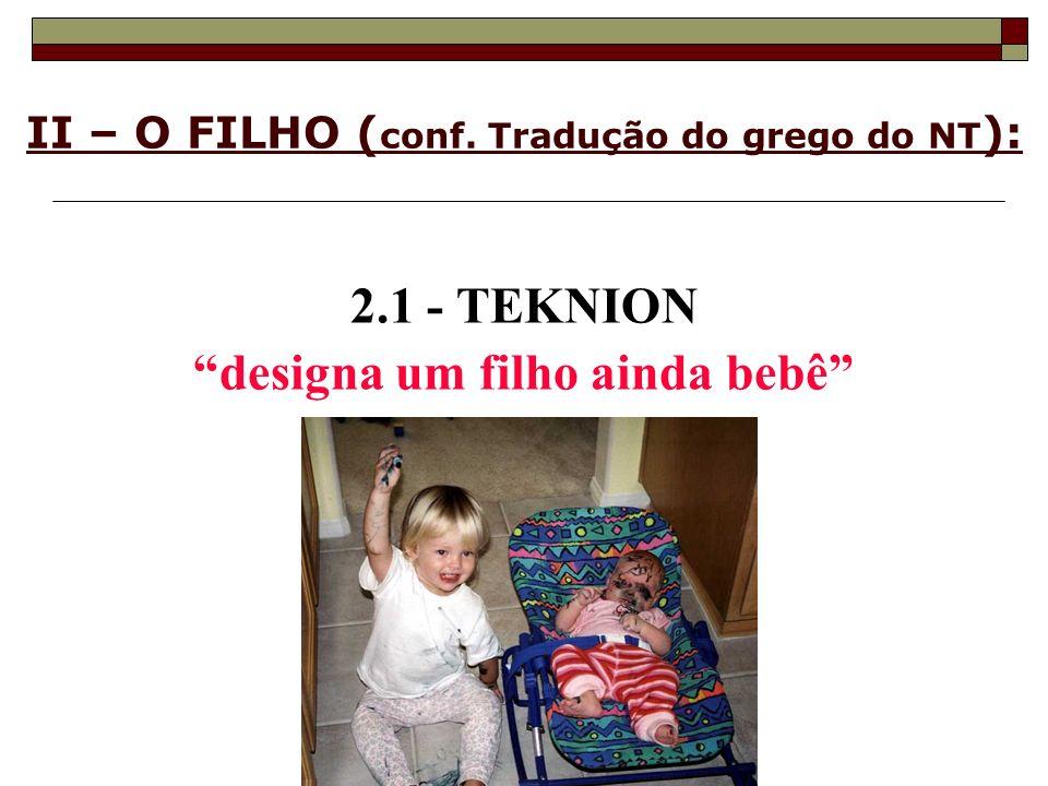 II – O FILHO ( conf. Tradução do grego do NT ): 2.1 - TEKNION designa um filho ainda bebê